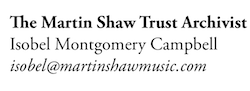 to contact the Martin Shaw Trust Archivist email isobel, (eye, ess, oh, bee, ee, elle), at martin shaw music (all one word) dot com